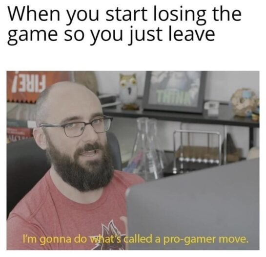 inyay/When you start losing the game so you just leave