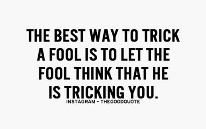 inyay/Fool think that he is tricking you.