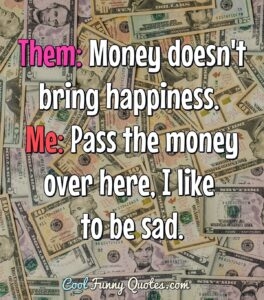 Them: Money doesn't bring happiness. - coolfunnyquotes.com