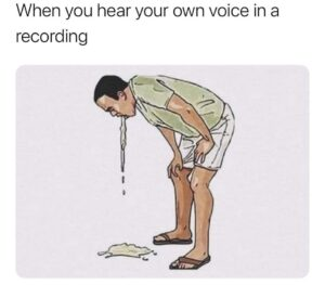 Inyay/When you hear your own voice in a recording.